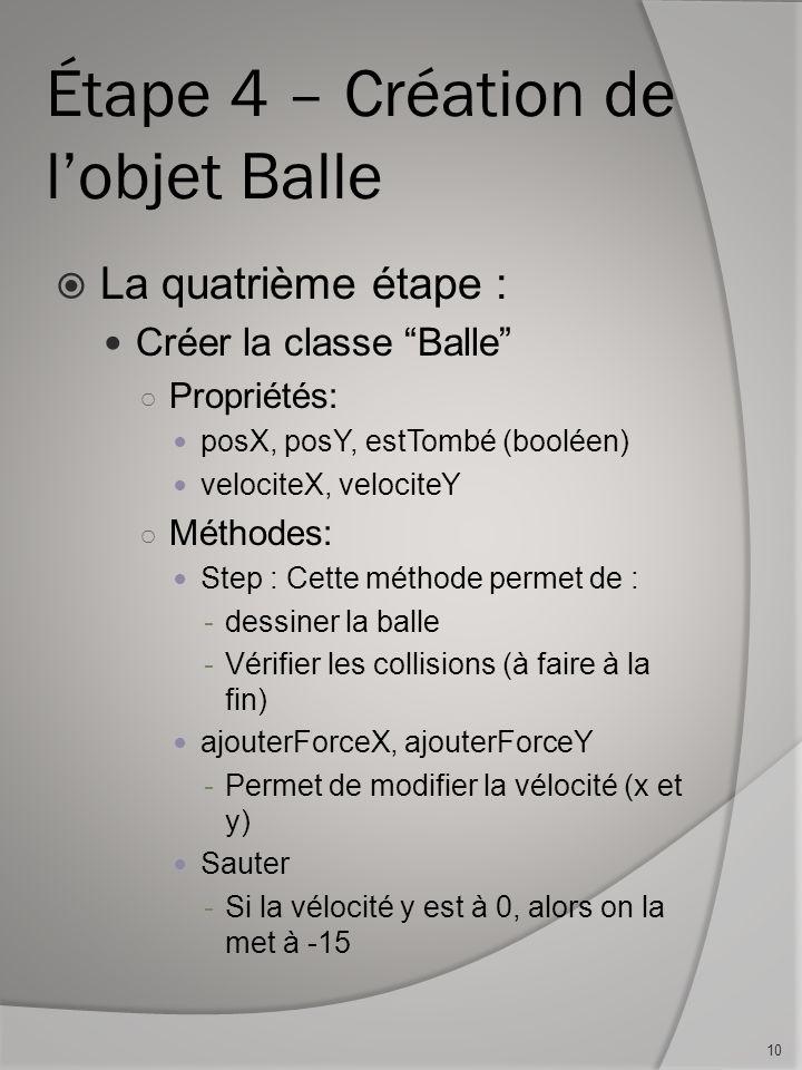 Étape 4 – Création de lobjet Balle La quatrième étape : Créer la classe Balle Propriétés: posX, posY, estTombé (booléen) velociteX, velociteY Méthodes
