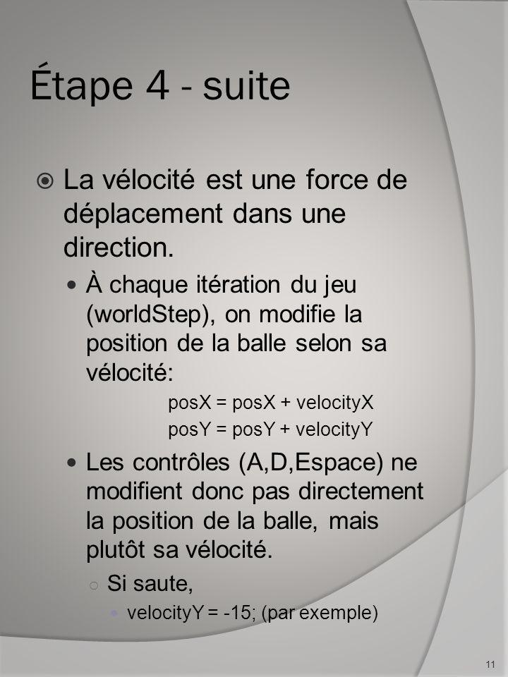 Étape 4 - suite La vélocité est une force de déplacement dans une direction. À chaque itération du jeu (worldStep), on modifie la position de la balle