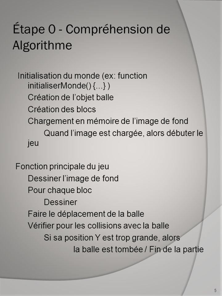 Étape 0 - Compréhension de Algorithme Initialisation du monde (ex: function initialiserMonde() {...} ) Création de lobjet balle Création des blocs Cha