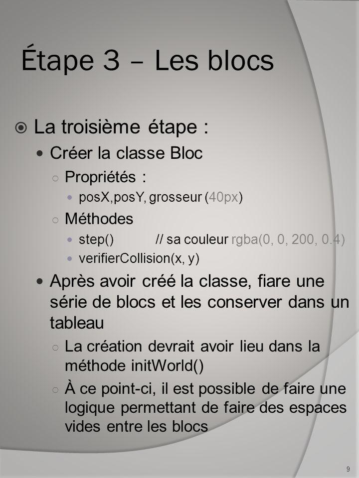 Étape 3 – Les blocs La troisième étape : Créer la classe Bloc Propriétés : posX,posY, grosseur (40px) Méthodes step()// sa couleur rgba(0, 0, 200, 0.4