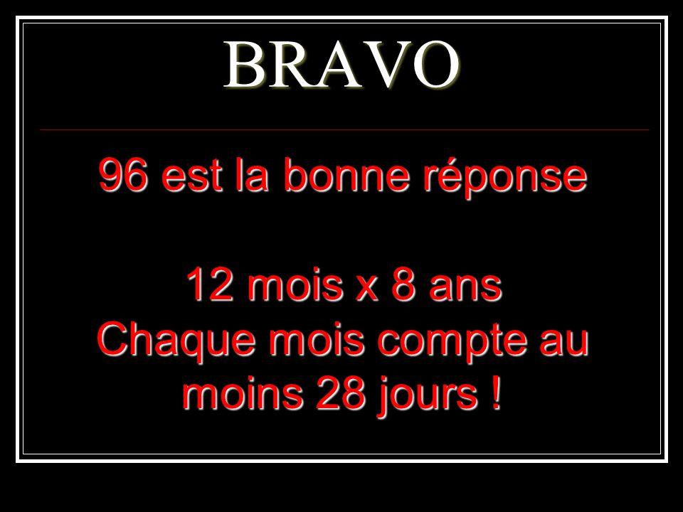 BRAVO 96 est la bonne réponse 12 mois x 8 ans Chaque mois compte au moins 28 jours !
