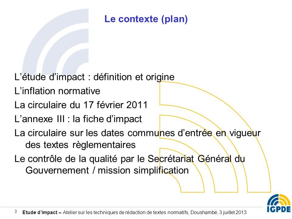 Etude dimpact – Atelier sur les techniques de rédaction de textes normatifs, Doushambé, 3 juillet 2013 3 Le contexte (plan) Létude dimpact : définitio