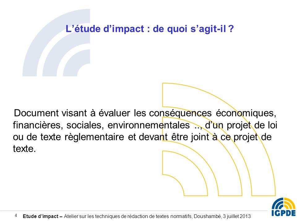 Etude dimpact – Atelier sur les techniques de rédaction de textes normatifs, Doushambé, 3 juillet 2013 4 Létude dimpact : de quoi sagit-il ? Document