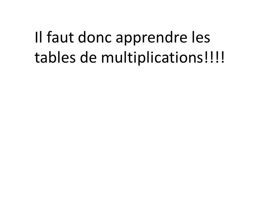 Il faut donc apprendre les tables de multiplications!!!!