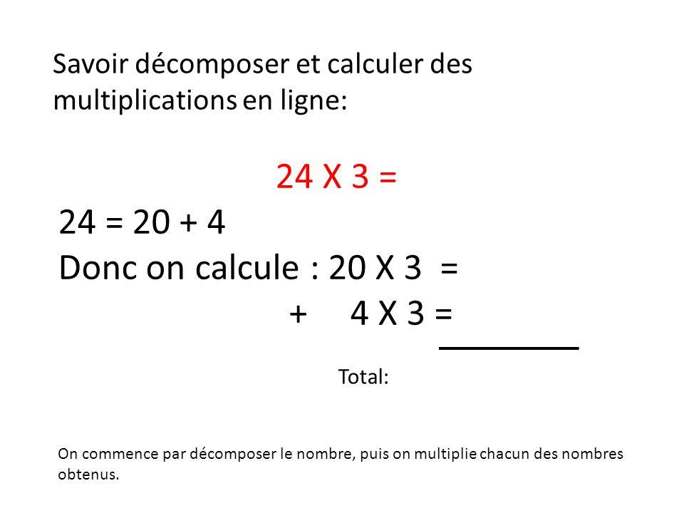 Savoir décomposer et calculer des multiplications en ligne: 24 X 3 = 24 = 20 + 4 Donc on calcule : 20 X 3 = + 4 X 3 = On commence par décomposer le no