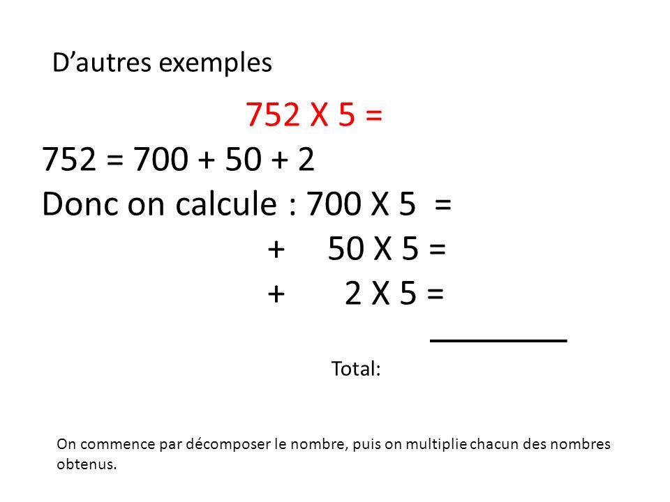 Dautres exemples 752 X 5 = 752 = 700 + 50 + 2 Donc on calcule : 700 X 5 = + 50 X 5 = + 2 X 5 = On commence par décomposer le nombre, puis on multiplie