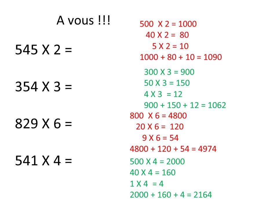 A vous !!! 545 X 2 = 354 X 3 = 829 X 6 = 541 X 4 = 500 X 2 = 1000 40 X 2 = 80 5 X 2 = 10 1000 + 80 + 10 = 1090 300 X 3 = 900 50 X 3 = 150 4 X 3 = 12 9