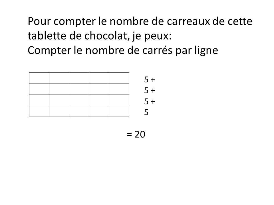 Pour compter le nombre de carreaux de cette tablette de chocolat, je peux: Compter le nombre de carrés par ligne 5 + 5 = 20