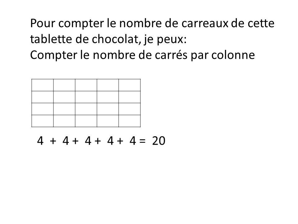 Pour compter le nombre de carreaux de cette tablette de chocolat, je peux: Compter le nombre de carrés par colonne 4 + 4 + 4 + 4 + 4 = 20