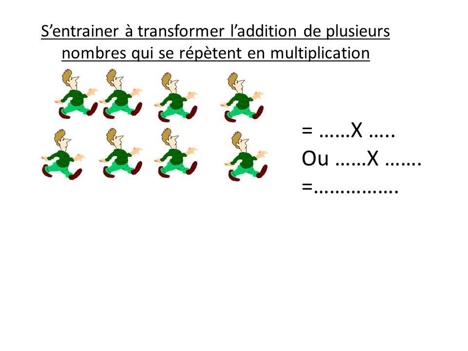 Sentrainer à transformer laddition de plusieurs nombres qui se répètent en multiplication = ……X ….. Ou ……X ……. =…………….