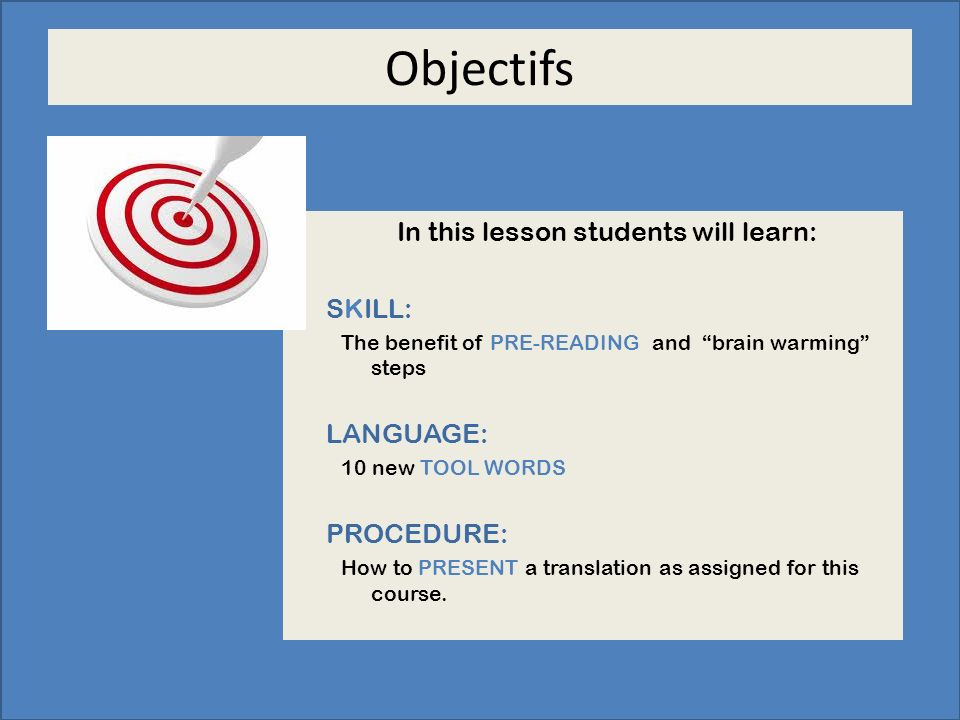 Objectifs In this lesson students will learn: SKILL: The benefit of PRE-READING and brain warming steps LANGUAGE: 10 new TOOL WORDS PROCEDURE: How to PRESENT a translation as assigned for this course.