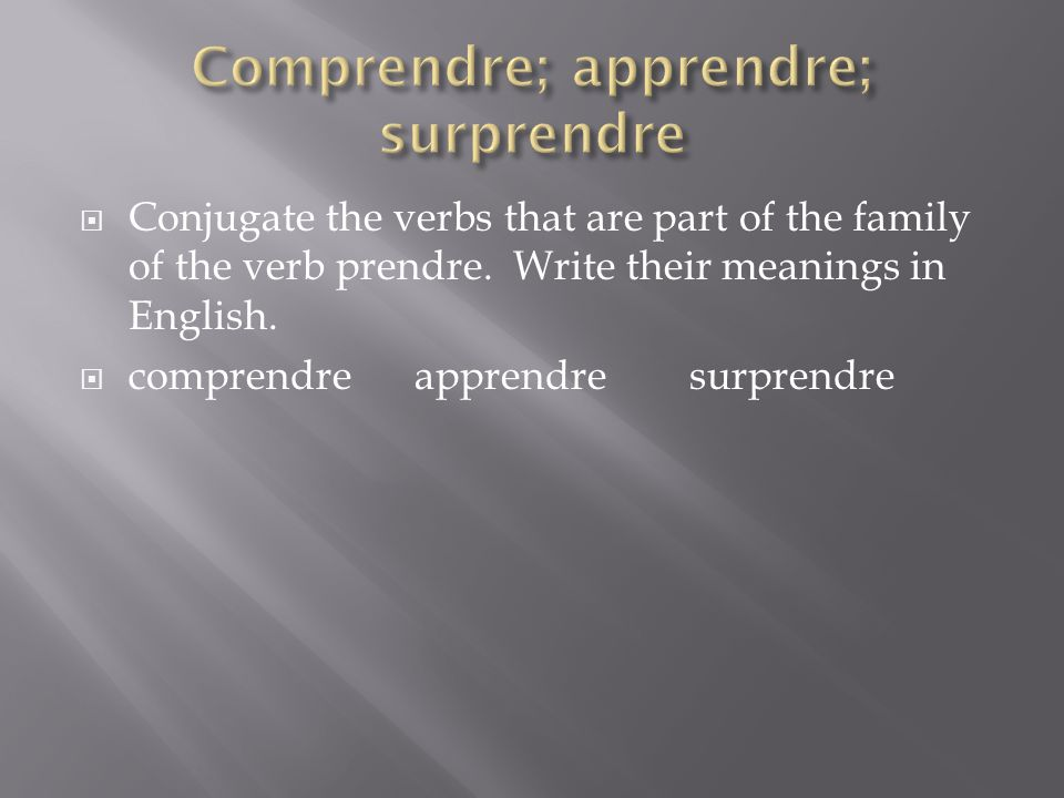 Conjugate the verbs that are part of the family of the verb prendre. Write their meanings in English. comprendre apprendre surprendre