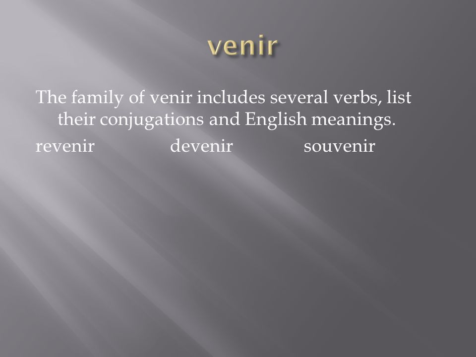 The family of venir includes several verbs, list their conjugations and English meanings. revenir devenir souvenir