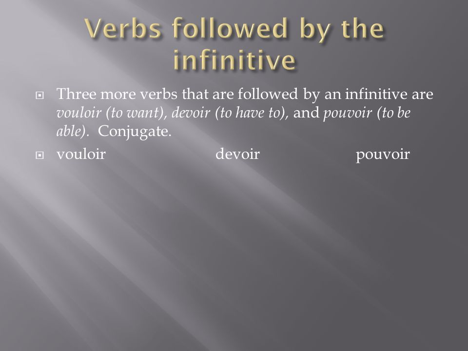 Three more verbs that are followed by an infinitive are vouloir (to want), devoir (to have to), and pouvoir (to be able). Conjugate. vouloirdevoirpouv