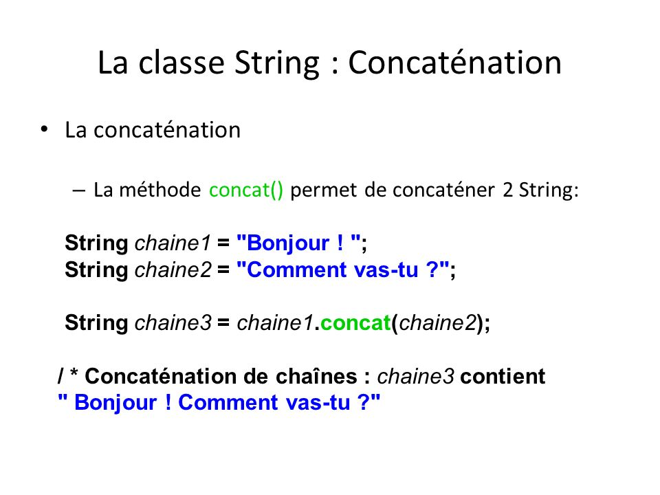 La classe String : Concaténation La concaténation – La méthode concat() permet de concaténer 2 String: String chaine1 =