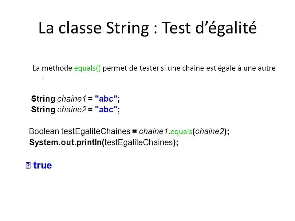 La classe String : Test dégalité La méthode equals() permet de tester si une chaine est égale à une autre : String chaine1 =