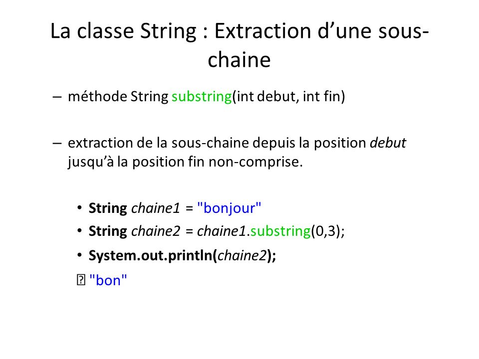 La classe String : Extraction dune sous- chaine – méthode String substring(int debut, int fin) – extraction de la sous-chaine depuis la position debut jusquà la position fin non-comprise.