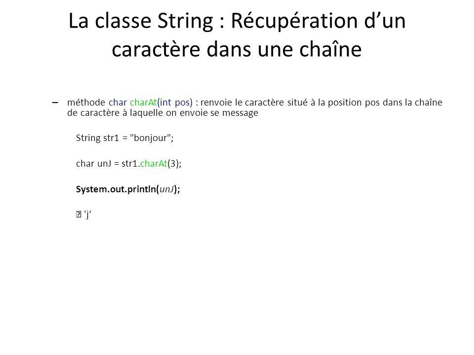 La classe String : Récupération dun caractère dans une chaîne – méthode char charAt(int pos) : renvoie le caractère situé à la position pos dans la ch