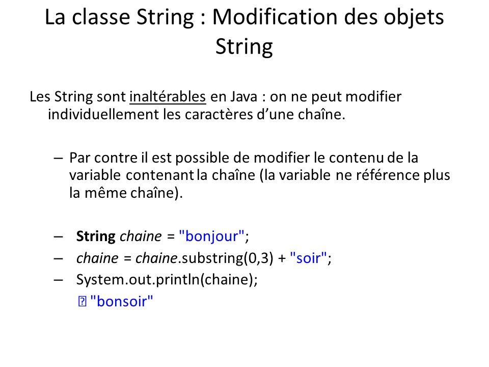 La classe String : Modification des objets String Les String sont inaltérables en Java : on ne peut modifier individuellement les caractères dune chaî