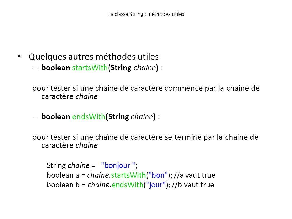 La classe String : méthodes utiles Quelques autres méthodes utiles – boolean startsWith(String chaine) : pour tester si une chaine de caractère commen
