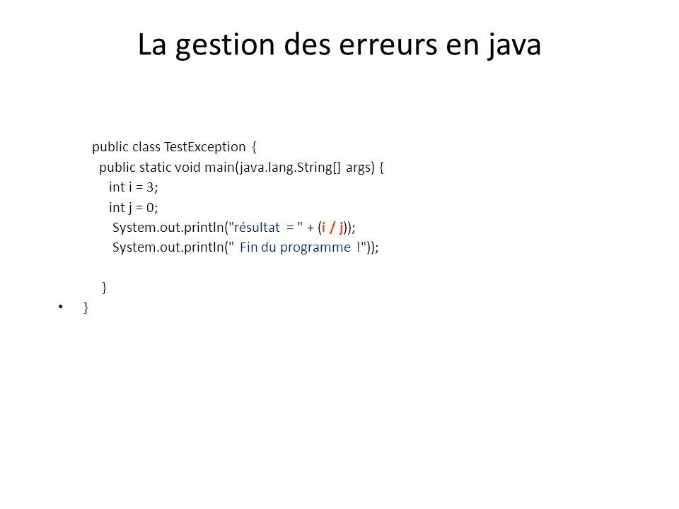 La gestion des erreurs en java public class TestException { public static void main(java.lang.String[] args) { int i = 3; int j = 0; System.out.printl