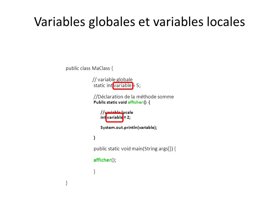 Variables globales et variables locales public class MaClass { // variable globale static int variable = 5; //Déclaration de la méthode somme Public static void afficher () { //variable locale int variable = 2; System.out.println(variable); } public static void main(String args[]) { afficher(); }