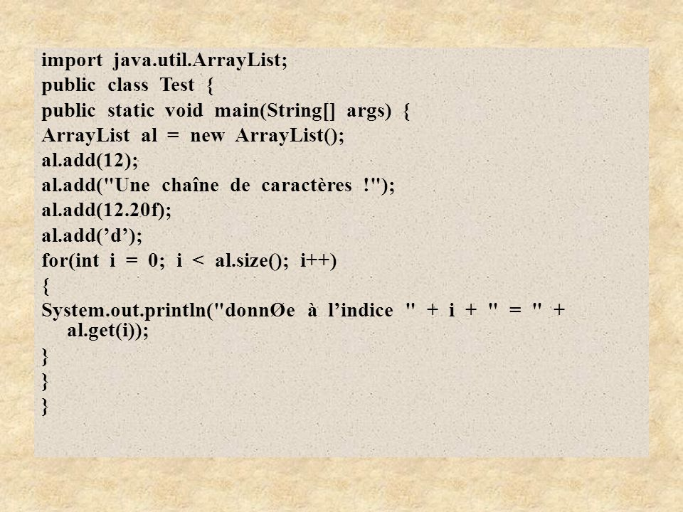 import java.util.ArrayList; public class Test { public static void main(String[] args) { ArrayList al = new ArrayList(); al.add(12); al.add(