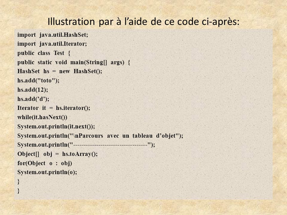 Illustration par à laide de ce code ci-après: import java.util.HashSet; import java.util.Iterator; public class Test { public static void main(String[