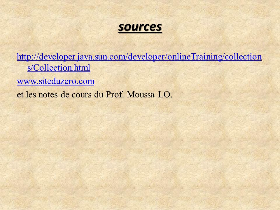 sources http://developer.java.sun.com/developer/onlineTraining/collection s/Collection.html www.siteduzero.com et les notes de cours du Prof. Moussa L