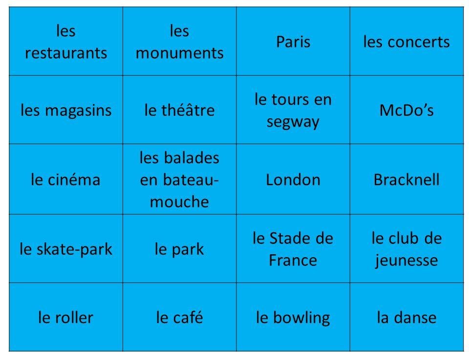 les restaurants les monuments Parisles concerts les magasinsle théâtre le tours en segway McDos le cinéma les balades en bateau- mouche LondonBracknell le skate-parkle park le Stade de France le club de jeunesse le rollerle caféle bowlingla danse