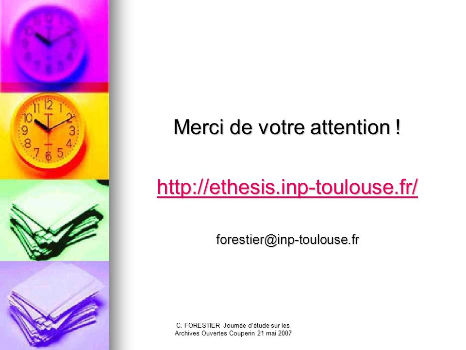 C. FORESTIER Journée d'étude sur les Archives Ouvertes Couperin 21 mai 2007 Merci de votre attention ! http://ethesis.inp-toulouse.fr/ forestier@inp-t