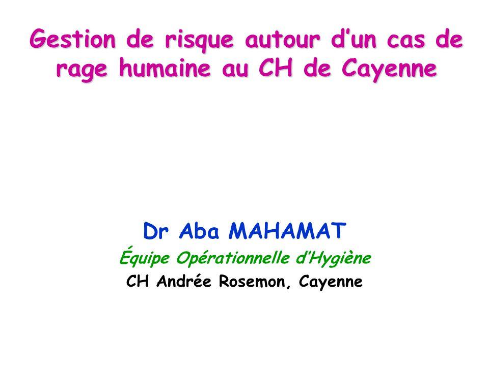 Gestion de risque autour dun cas de rage humaine au CH de Cayenne Dr Aba MAHAMAT Équipe Opérationnelle dHygiène CH Andrée Rosemon, Cayenne