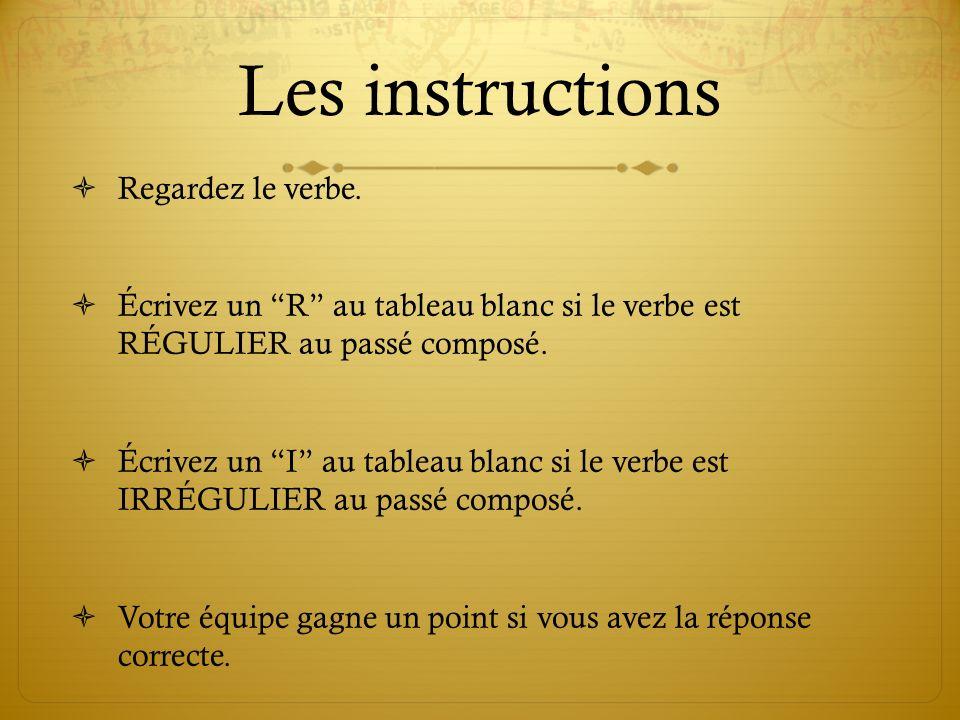 Les instructions Regardez le verbe. Écrivez un R au tableau blanc si le verbe est RÉGULIER au passé composé. Écrivez un I au tableau blanc si le verbe