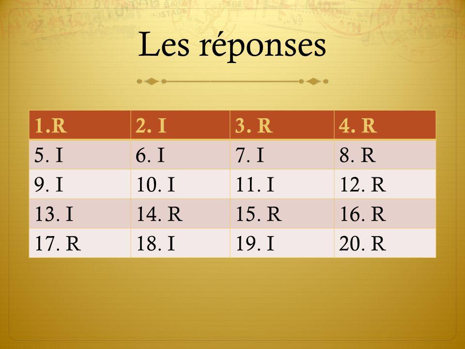 Les réponses 1.R2. I3. R4. R 5. I6. I7. I8. R 9. I10. I11. I12. R 13. I14. R15. R16. R 17. R18. I19. I20. R