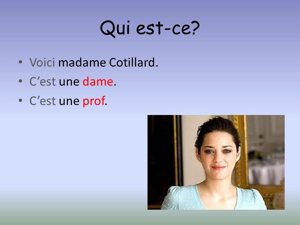 Qui est-ce? Voici madame Cotillard. Cest une dame. Cest une prof.