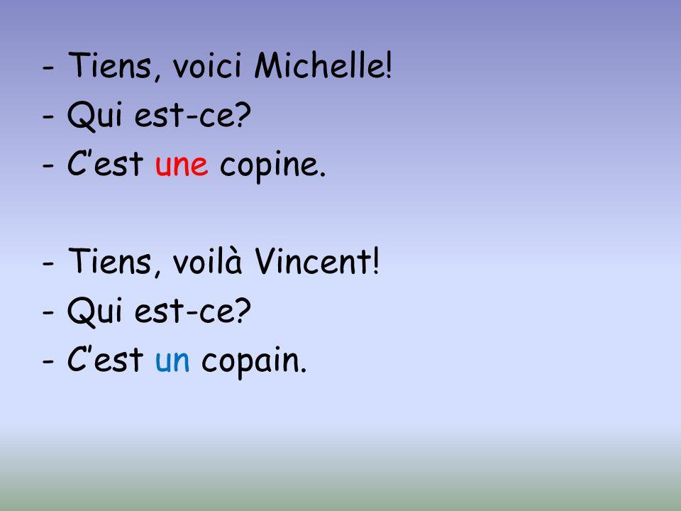 -Tiens, voici Michelle! -Qui est-ce? -Cest une copine. -Tiens, voilà Vincent! -Qui est-ce? -Cest un copain.