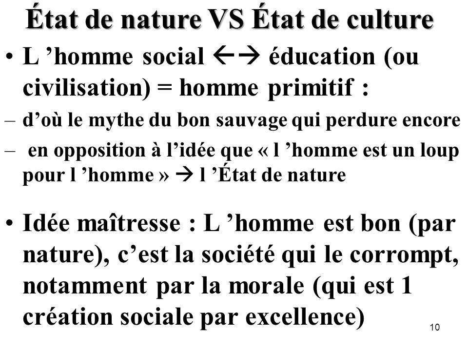 État de nature VS État de culture L homme social éducation (ou civilisation) = homme primitif : –doù le mythe du bon sauvage qui perdure encore – en o