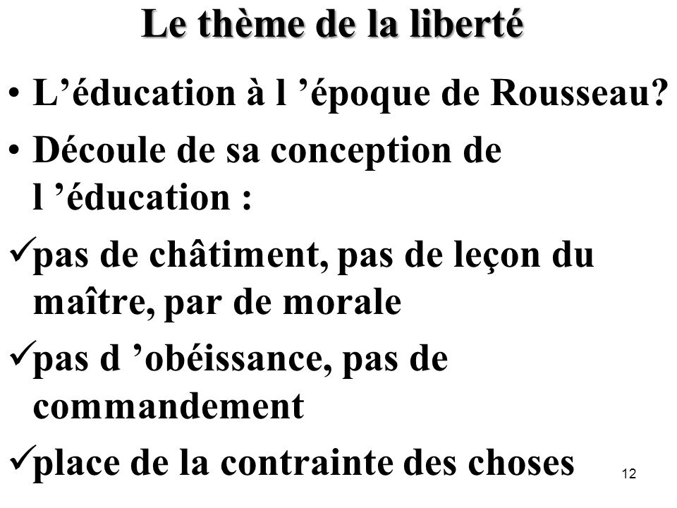 Le thème de la liberté Léducation à l époque de Rousseau? Découle de sa conception de l éducation : pas de châtiment, pas de leçon du maître, par de m
