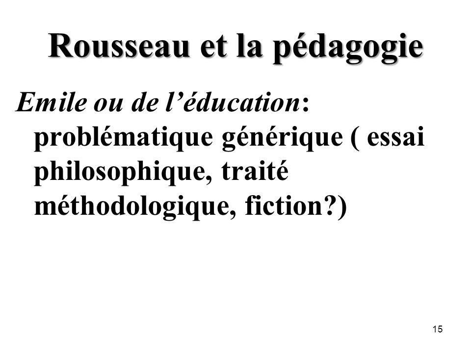 Rousseau et la pédagogie Emile ou de léducation: problématique générique ( essai philosophique, traité méthodologique, fiction?) 15