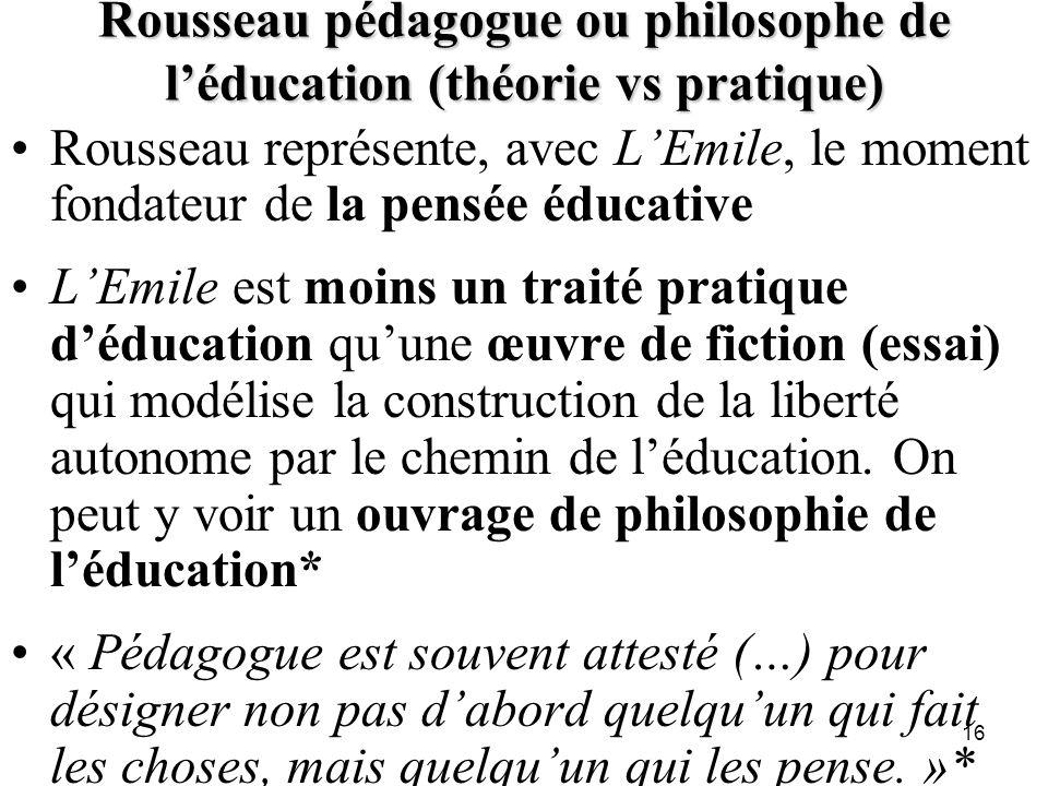 Rousseau pédagogue ou philosophe de léducation (théorie vs pratique) Rousseau représente, avec LEmile, le moment fondateur de la pensée éducative LEmi
