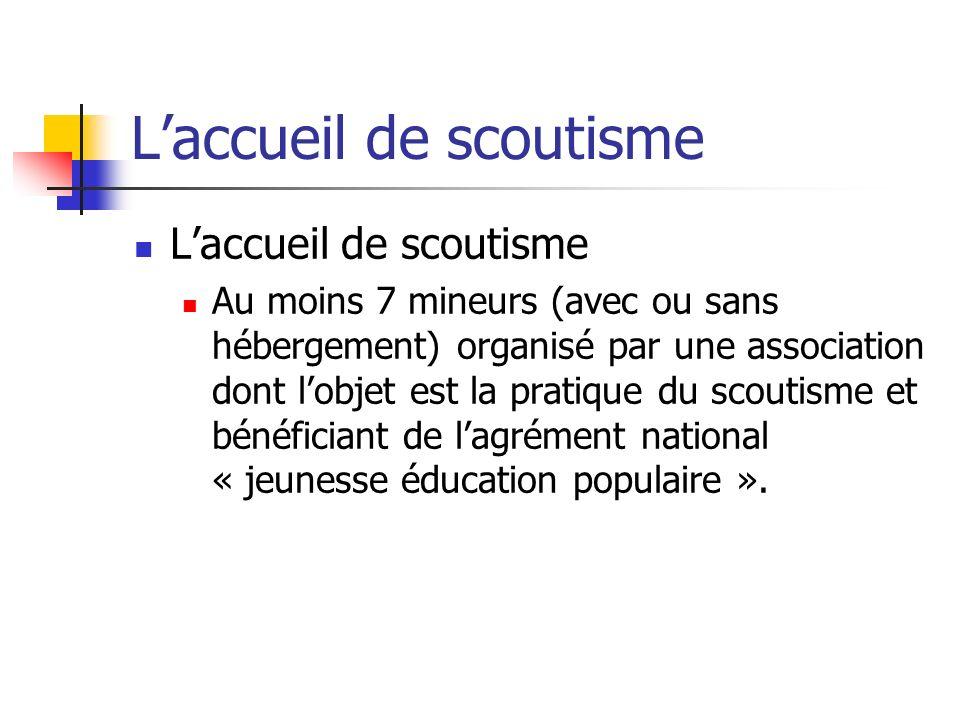 Laccueil de scoutisme Au moins 7 mineurs (avec ou sans hébergement) organisé par une association dont lobjet est la pratique du scoutisme et bénéficiant de lagrément national « jeunesse éducation populaire ».