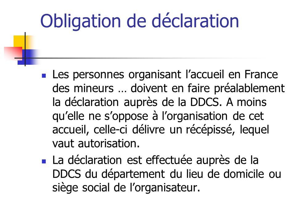 Obligation de déclaration Les personnes organisant laccueil en France des mineurs … doivent en faire préalablement la déclaration auprès de la DDCS. A