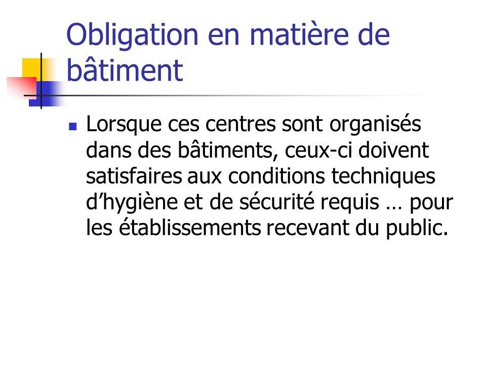 Obligation en matière de bâtiment Lorsque ces centres sont organisés dans des bâtiments, ceux-ci doivent satisfaires aux conditions techniques dhygiène et de sécurité requis … pour les établissements recevant du public.