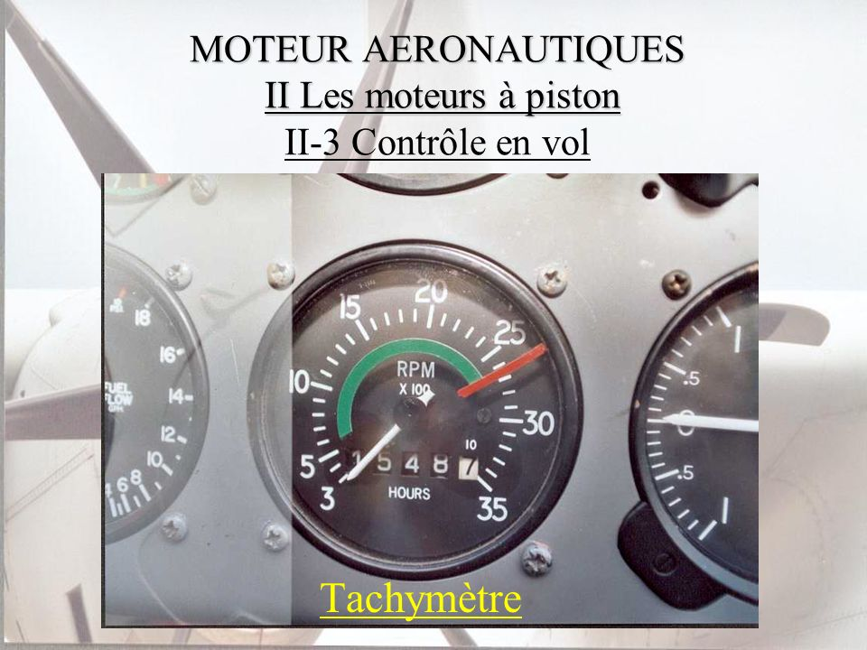 MOTEUR AERONAUTIQUES II Les moteurs à piston MOTEUR AERONAUTIQUES II Les moteurs à piston II-3 Contrôle en vol Tachymètre