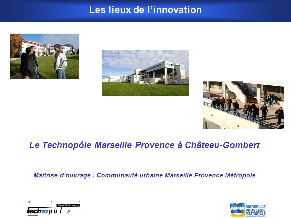 Le Technopôle Marseille Provence à Château-Gombert Maîtrise douvrage : Communauté urbaine Marseille Provence Métropole Les lieux de linnovation