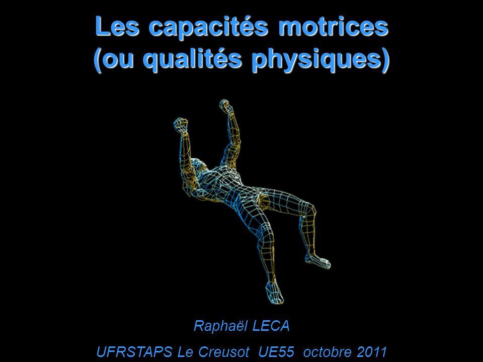 Les capacités motrices (ou qualités physiques) Raphaël LECA UFRSTAPS Le Creusot UE55 octobre 2011