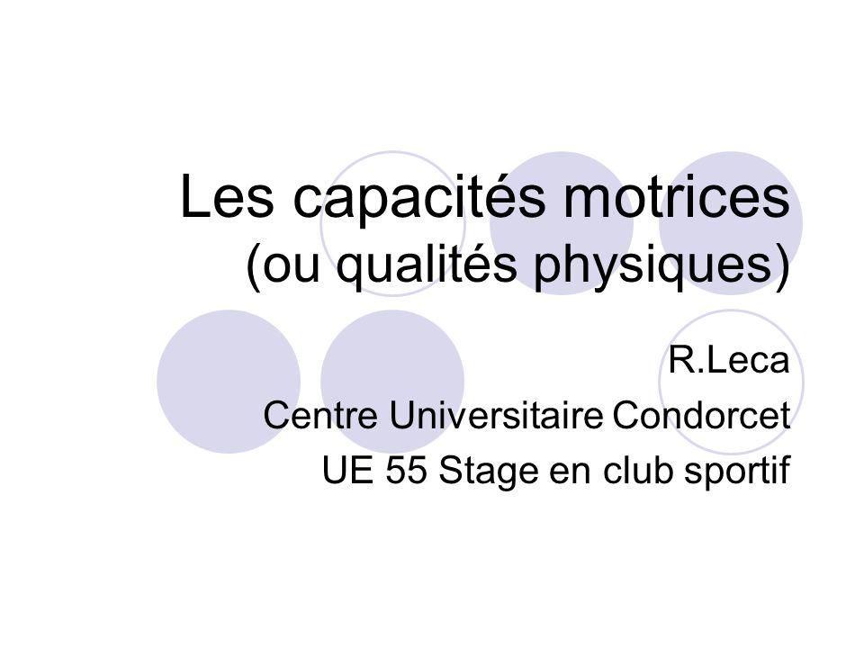 Les capacités motrices (ou qualités physiques) R.Leca Centre Universitaire Condorcet UE 55 Stage en club sportif