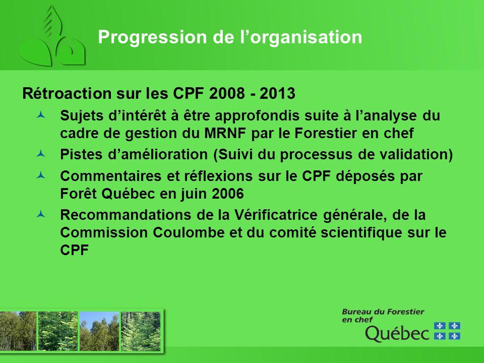Progression de lorganisation Rétroaction sur les CPF 2008 - 2013 Sujets dintérêt à être approfondis suite à lanalyse du cadre de gestion du MRNF par le Forestier en chef Pistes damélioration (Suivi du processus de validation) Commentaires et réflexions sur le CPF déposés par Forêt Québec en juin 2006 Recommandations de la Vérificatrice générale, de la Commission Coulombe et du comité scientifique sur le CPF