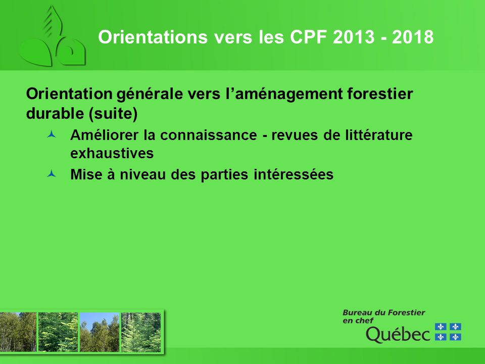 Orientations vers les CPF 2013 - 2018 Orientation générale vers laménagement forestier durable (suite) Améliorer la connaissance - revues de littérature exhaustives Mise à niveau des parties intéressées