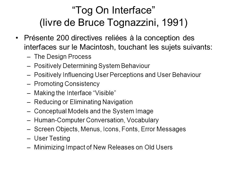 Tog On Interface (livre de Bruce Tognazzini, 1991) Présente 200 directives reliées à la conception des interfaces sur le Macintosh, touchant les sujets suivants: –The Design Process –Positively Determining System Behaviour –Positively Influencing User Perceptions and User Behaviour –Promoting Consistency –Making the Interface Visible –Reducing or Eliminating Navigation –Conceptual Models and the System Image –Human-Computer Conversation, Vocabulary –Screen Objects, Menus, Icons, Fonts, Error Messages –User Testing –Minimizing Impact of New Releases on Old Users